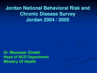 Jordan National Behavioral Risk and Chronic Disease Survey Jordan 2004 / 2005 Dr. Meyasser Zindah