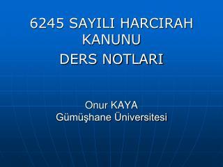 6245 SAYILI HARCIRAH KANUNU  DERS NOTLARI Onur KAYA Gümüşhane Üniversitesi