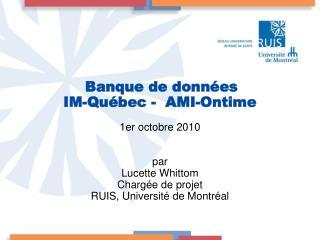Banque de données  IM-Québec -  AMI-Ontime 1er octobre 2010 par Lucette Whittom Chargée de projet