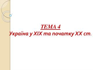 Т EMA  4 Україна у ХІХ та початку ХХ ст .