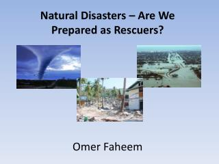 Natural Disasters – Are We Prepared as Rescuers? Omer Faheem