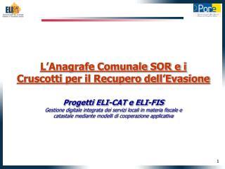 L'Anagrafe Comunale SOR e i  Cruscotti per il Recupero dell'Evasione Progetti ELI-CAT e ELI-FIS