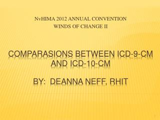 COMPARASIONS BETWEEN ICD-9-CM AND ICD-10-CM   BY:  DEANNA NEFF, RHIT