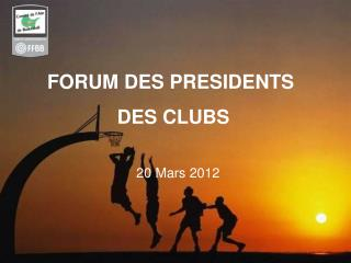 FORUM DES PRESIDENTS  DES CLUBS     20 Mars 2012