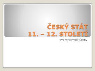 ČESKÝ STÁT   11. – 12. STOLETÍ