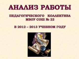 АНАЛИЗ РАБОТЫ  ПЕДАГОГИЧЕСКОГО   КОЛЛЕКТИВА  МБОУ СОШ № 22 В 2012 – 2013 УЧЕБНОМ ГОДУ