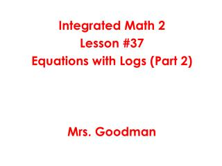 Integrated Math 2 Lesson #37 Equations with Logs (Part 2) Mrs. Goodman