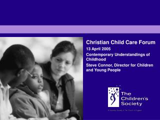 Christian Child Care Forum 13 April 2005 Contemporary Understandings of Childhood