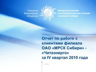 Отчет по работе с клиентами филиала  ОАО «МРСК Сибири» -  «Читаэнерго»  за  IV  квартал 2010 года