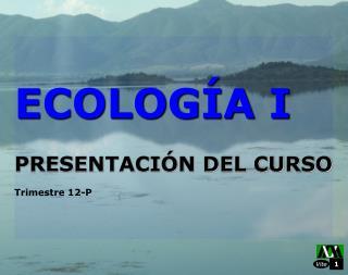 ECOLOGÍA I PRESENTACIÓN DEL CURSO Trimestre 12-P