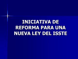 INICIATIVA DE REFORMA PARA UNA NUEVA LEY DEL ISSTE