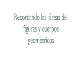 Recordando las  áreas de  figuras y cuerpos geométricos