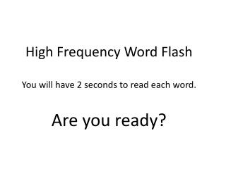 High Frequency Word Flash You will have 2 seconds to read each word. Are you ready?