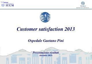 Customer satisfaction 2013 Ospedale Gaetano Pini Presentazione risultati (dicembre 2013)
