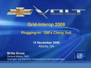 Grid-Interop 2008 Plugging-in:  GM's Chevy Volt 12 November 2008 Atlanta, GA Britta Gross
