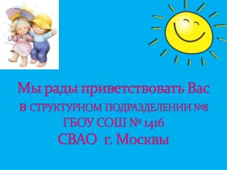 Мы рады приветствовать Вас в  СТРУКТУРНОМ ПОДРАЗДЕЛЕНИИ №8  ГБОУ СОШ № 1416  СВАО  г. Москвы