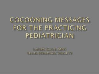 Cocooning Messages for the Practicing Pediatrician Laura Sally, MPH Texas Pediatric Society