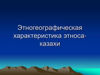 Этногеографическая характеристика этноса-казахи
