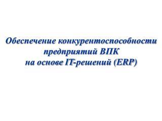 Обеспечение конкурентоспособности предприятий ВПК на основе  IT -решений  (ERP)