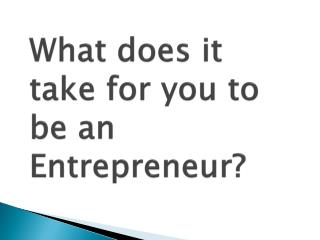What does it take for you to be an Entrepreneur?