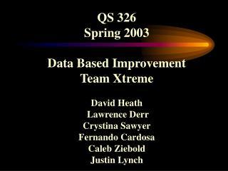 QS 326 Spring 2003  Data Based Improvement Team Xtreme  David Heath  Lawrence Derr Crystina Sawyer Fernando Cardosa Cale