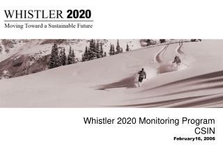 Whistler 2020 Monitoring Program CSIN February16, 2006