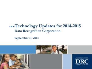 Technology Updates for 2014-2015 Data Recognition Corporation September 11,  2014