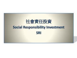 社會責任投資 Social Responsibility Investment SRI