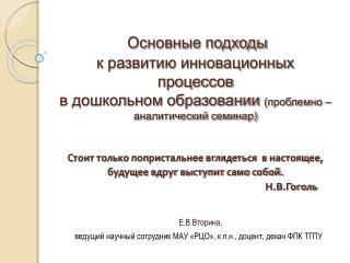 Е.В.Вторина,  ведущий научный сотрудник МАУ «РЦО», к.п.н., доцент, декан ФПК ТГПУ