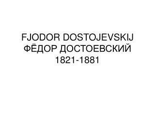 FJODOR DOSTOJEVSKIJ ФЁДОР ДОСТОЕВСКИЙ 1821-1881