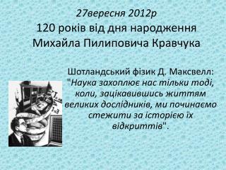 27вересня 2012р 120 років від дня народження  Михайла Пилиповича Кравчука