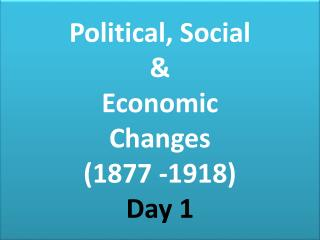 Political, Social  &  Economic  Changes  (1877 -1918) Day 1