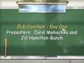ELD Coaches - Day One Presenters:  Carol Mehochko and Jill Hamilton-Bunch