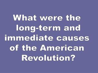 What were the  long-term and immediate causes  of the American  Revolution?