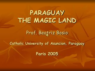 PARAGUAY THE MAGIC LAND Prof. Beatriz Bosio Catholic University of Asuncion, Paraguay Paris 2005