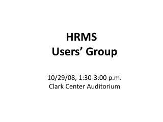 HRMS  Users' Group 10/29/08, 1:30-3:00 p.m. Clark Center Auditorium