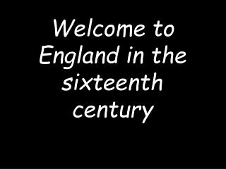 Welcome to England in the sixteenth century