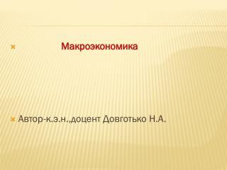 Макроэкономика Автор-к.э.н.,доцент Довготько  Н.А.