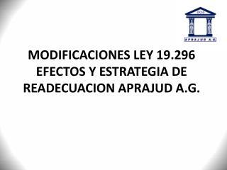 MODIFICACIONES LEY 19.296 EFECTOS Y ESTRATEGIA DE READECUACION APRAJUD A.G.