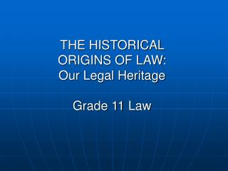THE HISTORICAL  ORIGINS OF LAW: Our Legal Heritage Grade 11 Law