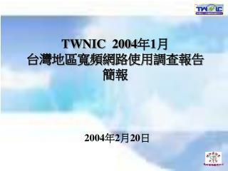 TWNIC  2004 年 1 月 台灣地區寬頻網路使用調查報告 簡報