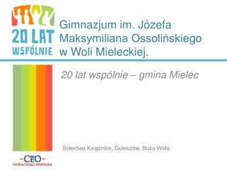 Gimnazjum im. Józefa Maksymiliana Ossolińskiego w Woli Mieleckiej.