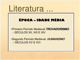 ÉPOCA – IDADE MÉDIA Primeiro Período Medieval: TROVADORISMO   - SÉCULOS XII, XIII E XIV