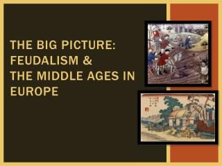 The Big picture: feudalism &  the middle ages in Europe