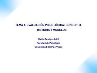 TEMA 1. EVALUACI N PSICOL GICA: CONCEPTO, HISTORIA Y MODELOS  Maite Garaigordobil Facultad de Psicolog a Universidad del