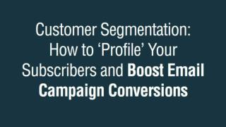 Customer Segmentation: How to �Profile� Your Subscribers and