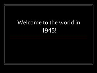 Welcome to the world in 1945!
