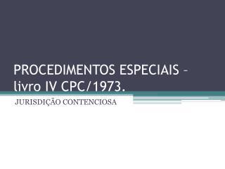 PROCEDIMENTOS ESPECIAIS – livro IV CPC/1973.