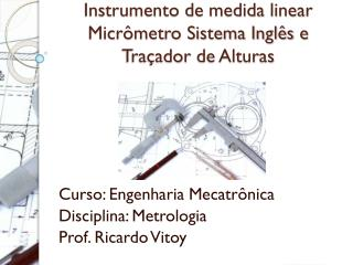Instrumento de medida linear Micrômetro Sistema Inglês e  Traçador  de Alturas