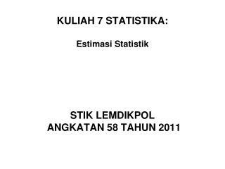 KULIAH 7 STATISTIKA: Estimasi Statistik STIK LEMDIKPOL  ANGKATAN 58 TAHUN 2011